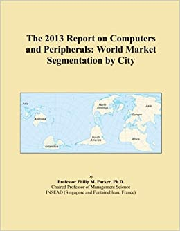 The 2013 Report on Computers and Peripherals: World Market Segmentation by City