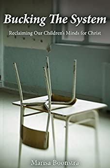 Bucking The System: Reclaiming Our Children's Minds For Christ by [Boonstra, Marisa]
