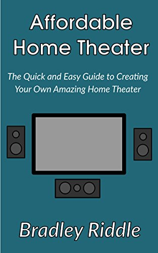 Affordable Home Theater: Your Quick and Easy Guide To Creating Your Own Amazing Home Theater