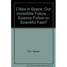 Cities in Space: Our Incredible Future ... Science Fiction or Scientific Fact?