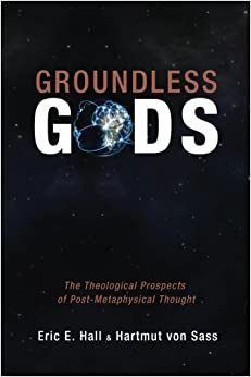 Book Groundless Gods: The Theological Prospects of Post-Metaphysical Thought by Eric E. Hall (2014-08-01)