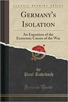 Book Germany's Isolation: An Expostion of the Economic Causes of the War (Classic Reprint)