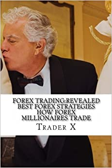 Forex Trading:Revealed Best Forex Strategies How Forex Millionaires Trade: Forex Weird Tricks Not To Be Missed, Dirty Tactics Of The Millionaires by Trader X (2012-12-23)
