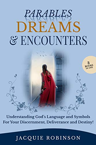 Parables, Dreams & Encounters: Understanding God's Language and Symbols for your Discernment, Deliverance and Destiny! (The Gift Of Discernment In The Bible)