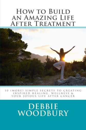 How to Build an Amazing Life After Treatment: 10 (more) simple secrets to creating inspired healing, wellness & your