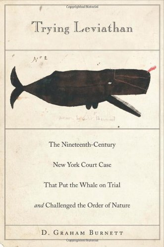Trying Leviathan: The Nineteenth-Century New York Court Case That Put the Whale on Trial and Challenged the Order of Nat
