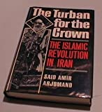 The Turban for the Crown: The Islamic Revolution in Iran (Studies in Middle Eastern History) by Said Amir Arjomand (1988-09-08)