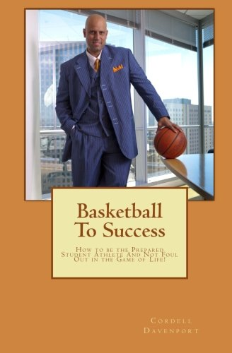 Read Online Basketball to Success: How to Be the Prepared Student Athlete and Not Foul Out in the Game of Life! ebook