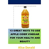 13 Great Ways To Use Apple Cider Vinegar For Your Health and Beauty: ...the essential handbook for Apple Cider Vinegar.