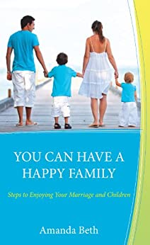 YOU CAN HAVE A HAPPY FAMILY Steps to Enjoying Your Marriage and Children by [Beth, Amanda]