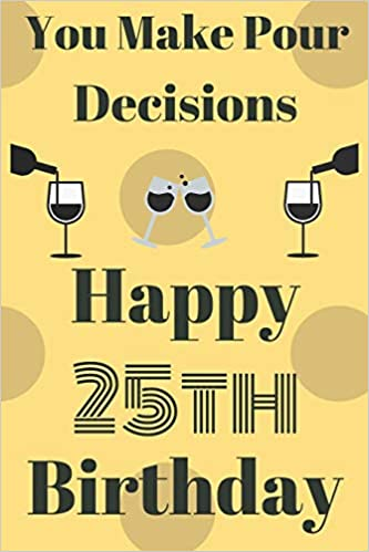 You Make Pour Decisions Happy 25th Birthday Funny 25th