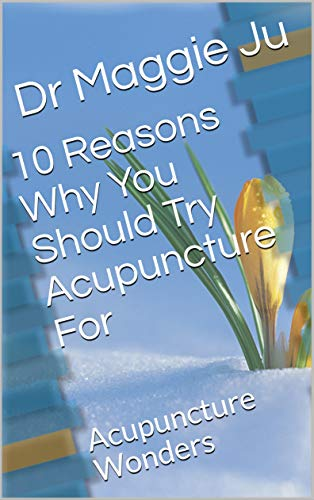 10 Reasons Why You Should Try Acupuncture For: Acupuncture Wonders by [Ju, Dr Maggie]