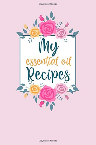 My Essential Oil Recipes: An Aromatherapy Blank Book to Record your most loved Blends!