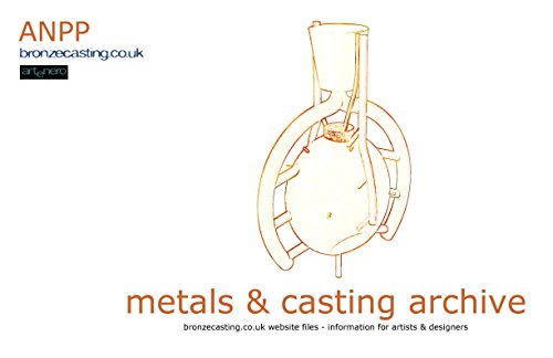 Metals & Casting Archive: bronzecasting.co.uk Files – Information for Artists & Designers (bronzecasting.co.uk Archive Files Book 2)