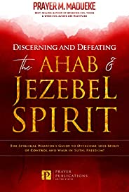 Discerning and Defeating the Ahab & Jezebel Spirit: The Spiritual Warrior's Guide to Overcome this Spi