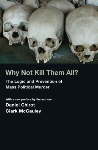Read Online Why Not Kill Them All?: The Logic and Prevention of Mass Political Murder PDF