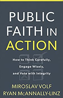 Public Faith in Action: How to Think Carefully, Engage Wisely, and Vote with Integrity by [Volf, Miroslav, McAnnally-Linz, Ryan]