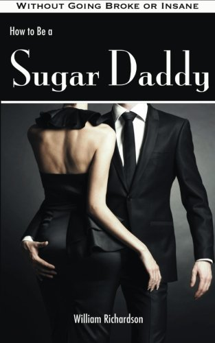 How to Be a Sugar Daddy: The Complete Guide to Living the Sugar Daddy Lifestyle Without Going Broke or Insane