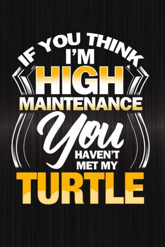 - If You Think I'm High Maintenance You Haven't Met My Turtle: Funny Reptile Journal For Pet Owners: Blank Lined Notebook For Herping To Write Notes & Writing