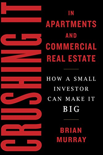 Crushing It in Apartments and Commercial Real Estate: How a Small Investor Can Make It Big (Real Estate Private Equity)