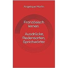 Französisch lernen Ausdrücke, Redensarten, Sprichwörter (German Edition)