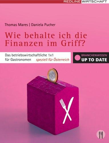 Wie behalte ich die Finanzen im Griff?: Das betriebswirtschaftliche 1 x 1 für Gastronomen - speziell für Österreich