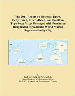 The 2011 Report on Oriental, Dried, Dehydrated, Freeze-Dried, and Bouillon-Type Soup Mixes Packaged with Purchased Dehydrated Ingredients: World Market Segmentation by City