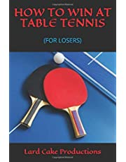 HOW TO WIN AT TABLE TENNIS: (FOR LOSERS)