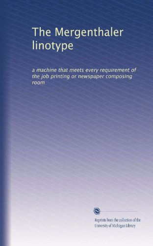 The Mergenthaler linotype: a machine that meets every requirement of the job printing or newspaper composing room (Linotype Machine)