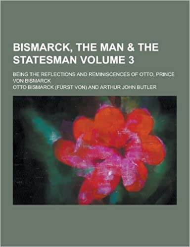 Bismarck, the Man & the Statesman; Being the Reflections and