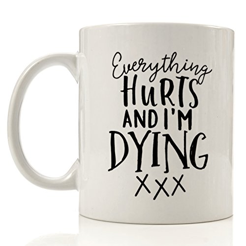 Funny Coffee Mug - Everything Hurts And I'm Dying - 11 oz Cool Unique Mug Gift (Gift For Someone Dying)