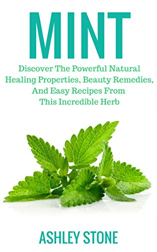 Mint: Discover The Powerful Natural Healing Properties, Beauty Remedies, And Easy Recipes From This Incredible Herb by [Stone, Ashley]