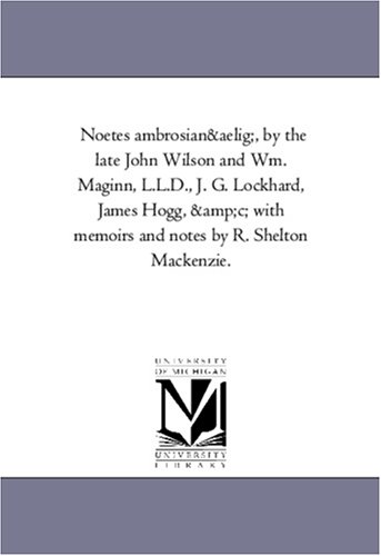 Noetes ambrosianæ, by the late John Wilson and Wm. Maginn, L.L.D., J. G. Lockhard, James Hogg, &c; with memoirs and notes by R. Shelton Mackenzie. PDF
