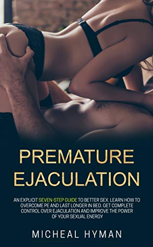 Premature Ejaculation: An Explicit Seven-Step Guide to Better Sex. Learn How to Overcome PE and Last Longer in Bed. Get Complete Control Over Ejaculation and Improve the Power of Your Sexual Energy.