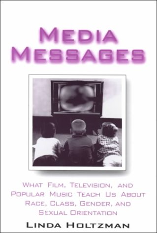 Media Messages: What Film, Television and Popular Music Teach Us About Race, Class, Gender and Sexual Orientation