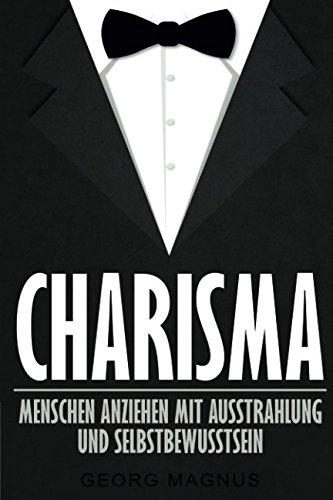 Charisma: Menschen anziehen mit Ausstrahlung und Selbstbewusstsein - Wie Sie Ihr Ansehen steigern und an Beliebtheit gewinnen
