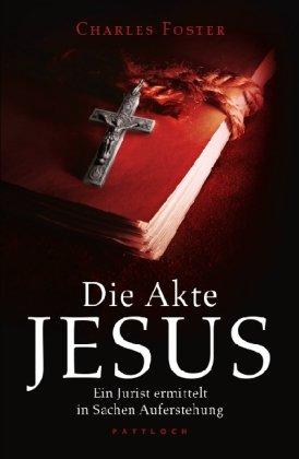 Die Akte Jesus: Ein Jurist ermittelt in Sachen Auferstehung