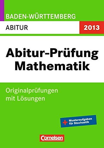 Abitur Originalprüfungen Mathematik - Baden-Württemberg 2013: Abitur (Gymnasium): Prüfungsaufgaben mit Lösungen