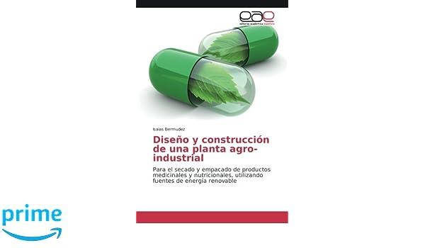Diseño y construcción de una planta agro-industrial: Para el secado y empacado de productos medicinales y nutricionales, utilizando fuentes de energía ...