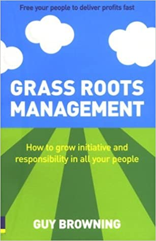 Book Grass Roots Management: How to grow initiative and responsibility in all your people: Getting Your People to Do It for Themselves