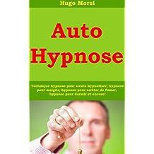 Auto Hypnose - Technique hypnose pour s'auto hypnotiser; hypnose pour maigrir, hypnose pour arrêter de fumer, hypnose pour dormir et encore! (French Edition)