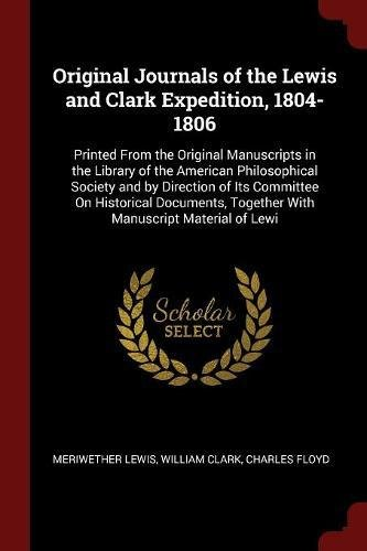 Original Journals of the Lewis and Clark Expedition, 1804-1806: Printed From the Original Manuscripts in the Library of the American Philosophical ... Together With Manuscript Material of Lewi