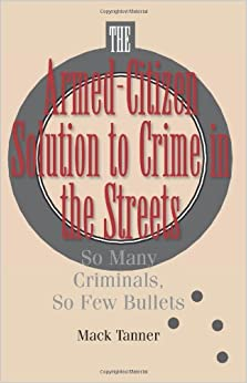 Armed-citizen Solution to Crime in the Streets, The: So Many Criminals, So Few Bullets