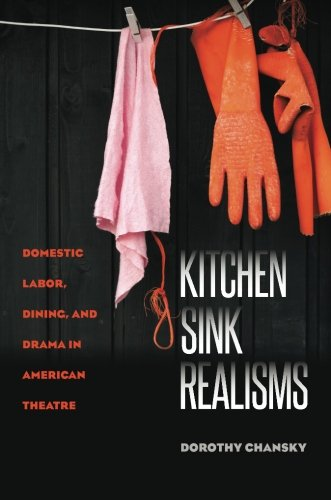 Kitchen Sink Realisms: Domestic Labor, Dining, and Drama in American Theatre (Studies Theatre Hist & Culture)
