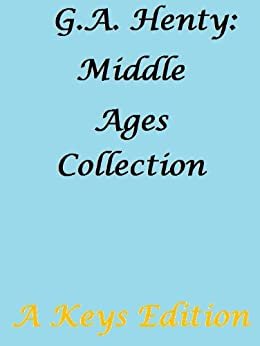 G.A. Henty: Middle Ages Collection by [Henty, G.A.]