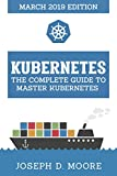 Kubernetes: The Complete Guide To Master Kubernetes (March 2019 Edition)