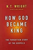 How God Became King: The Forgotten Story of the Gospels