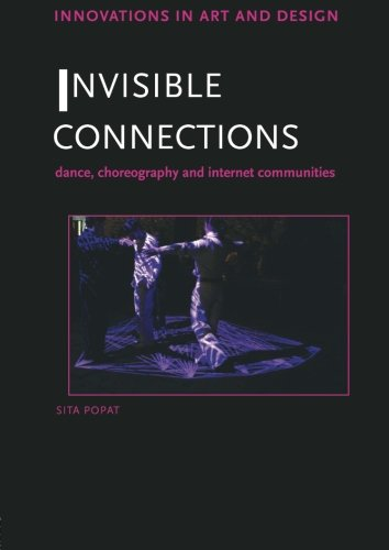 Invisible Connections: Dance, Choreography And Internet Communities (Innovations In Art And Design)