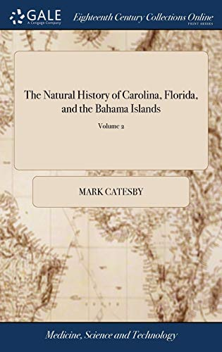 The Natural History of Carolina, Florida, and the Bahama Islands: Containing the Figures of Birds, Beasts, Fishes, Serpents, Insects and Plants: ... ... in English and French. of 2; Volume 2