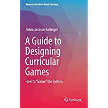 A Guide to Designing Curricular Games: How to 'Game' the System (Advances in Game-Based Learning)